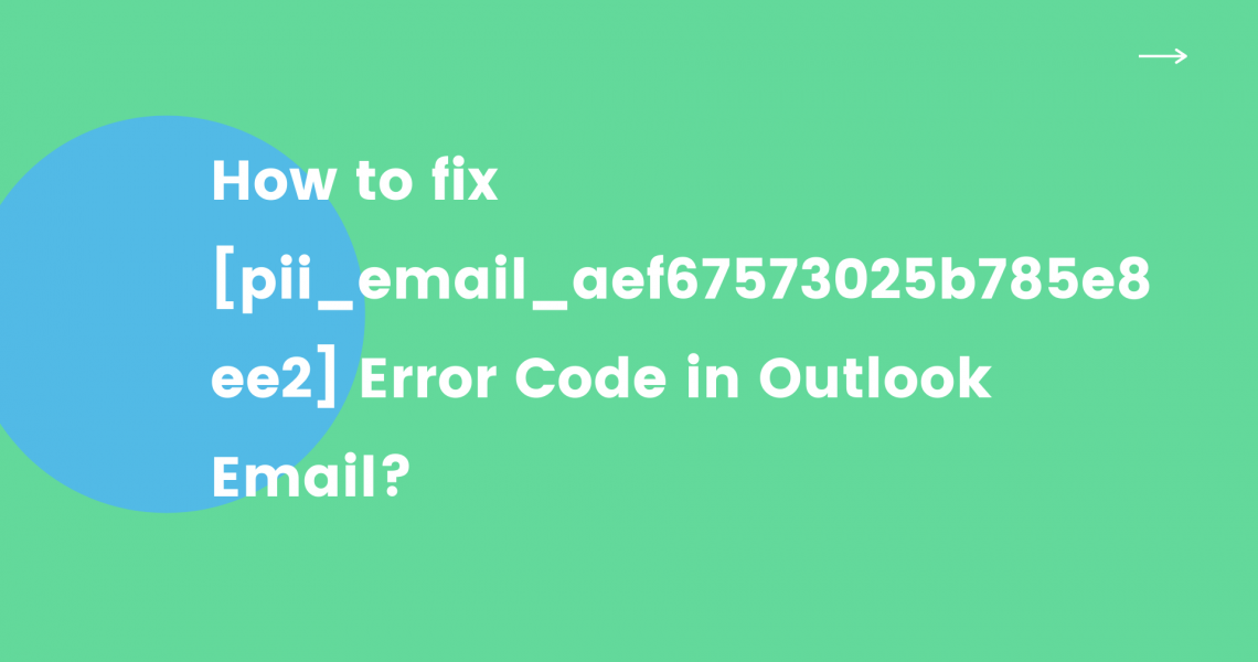 How to fix [pii_email_aef67573025b785e8ee2] Error Code in Outlook Email?